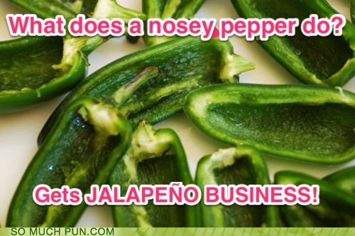 What does a nosey pepper do? Gets JALAPENO business