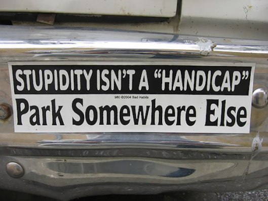 Stupidity isnt' a handicap, park somewhere else