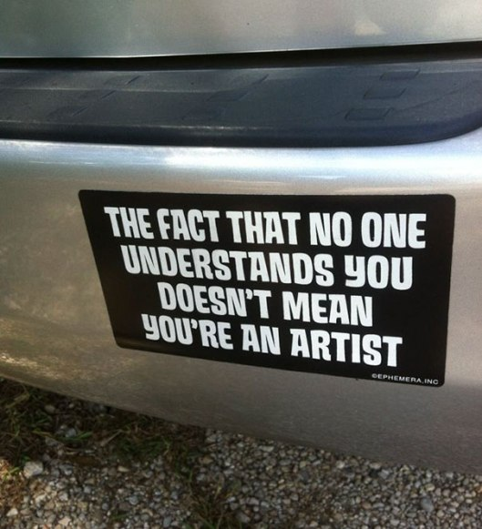 Just because no one understands you doesn't make you an artist