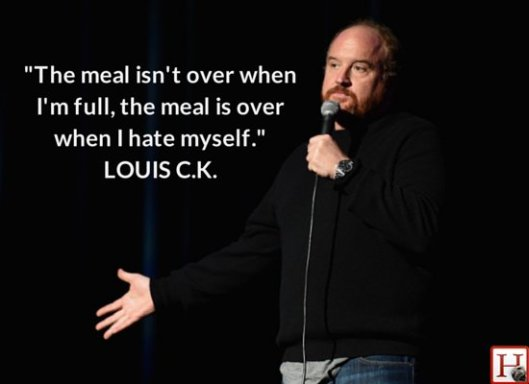 The meal isn't over when I'm full, it's over when I hate myself - Louis CK
