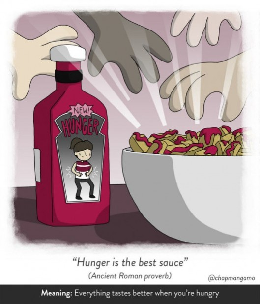 Hunger is the best sauce. Ancient Roman proverb. Everything tastes better when you're hungry