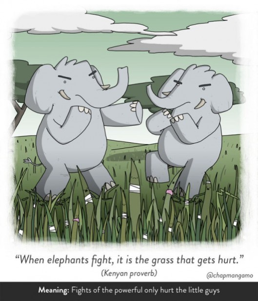 When elephants fight, it is the grass that gets hurt. Kenyan proverb. Fights of thte powerful only hurt the little guys.