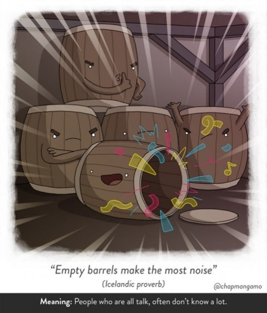 Empty barrels make the most noise. Icelandic proverb. people who are all talk, often don't know a lot.