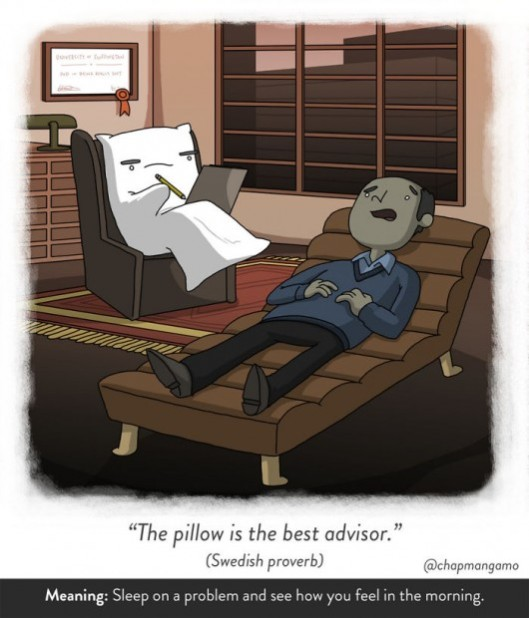 The pillow is the best advisor. Swedish proverb. Sleep on a problem and see how you feel in the morning.